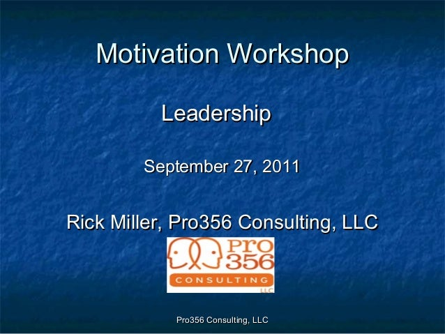 Pro356 Consulting, LLCPro356 Consulting, LLC Motivation WorkshopMotivation Workshop LeadershipLeadership September 27, 201...