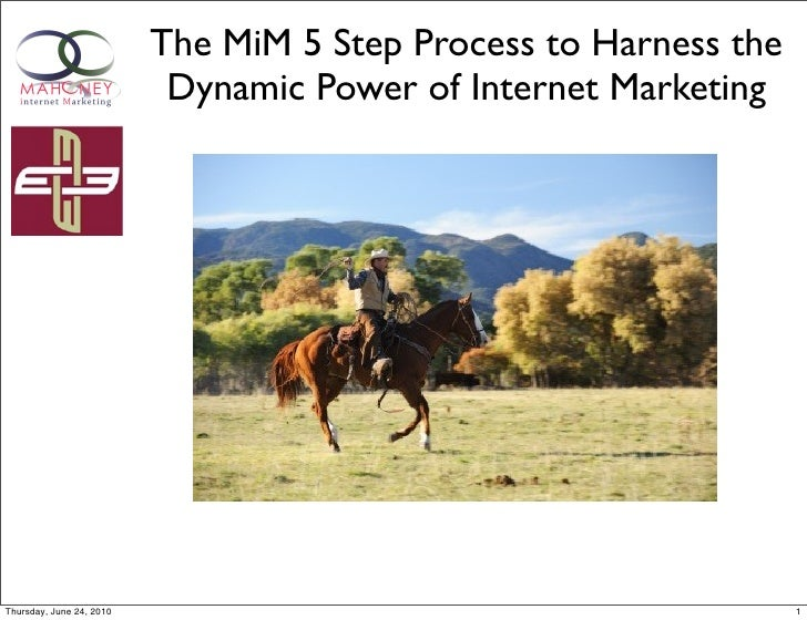The MiM 5 Step Process to Harness the                            Dynamic Power of Internet Marketing     Thursday, June 24...