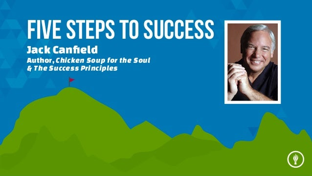 Five Steps to Success Jack Canfield  Author, Chicken Soup for the Soul & The Success Principles