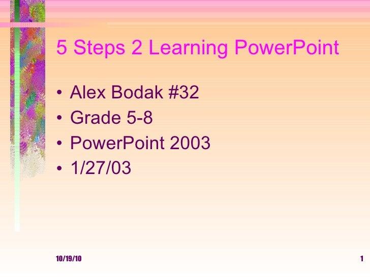 5 Steps 2 Learning PowerPoint <ul><li>Alex Bodak #32 </li></ul><ul><li>Grade 5-8 </li></ul><ul><li>PowerPoint 2003 </li></...