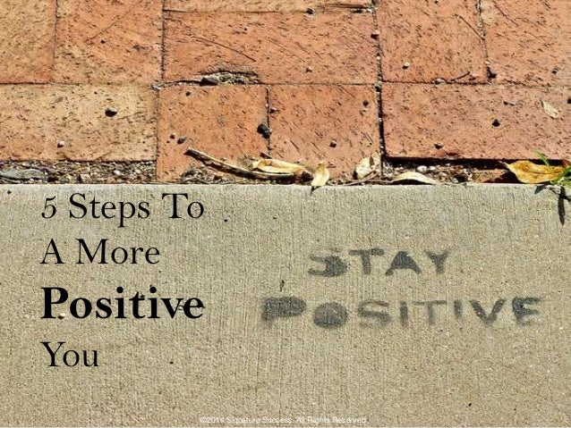 5 Steps To A More Positive You ©2014 Signature Success. All Rights Reserved