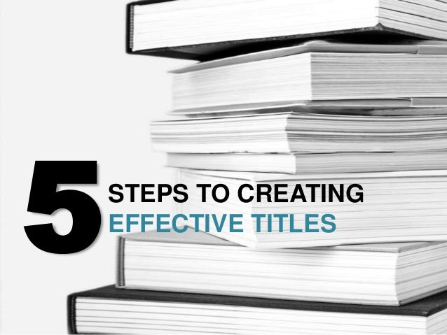 5   STEPS TO CREATING    EFFECTIVE TITLES