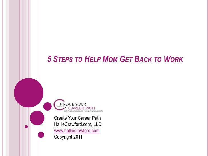 5 Steps to Help Mom Get Back to Work<br />Create Your Career PathHallieCrawford.com, LLCwww.halliecrawford.comCopyright 20...