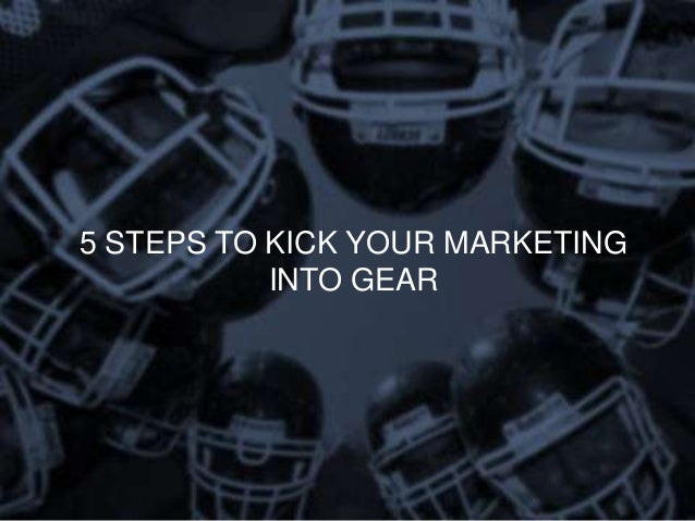 5 STEPS TO KICK YOUR MARKETING           INTO GEAR
