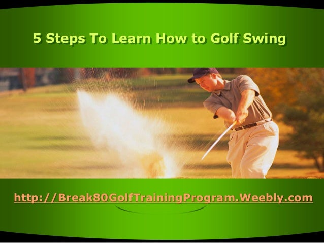 5 Steps To Learn How to Golf Swing  http://Break80GolfTrainingProgram.Weebly.com