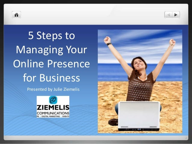 5 Steps to  Managing Your  Online Presence  for Business  Presented by Julie Ziemelis