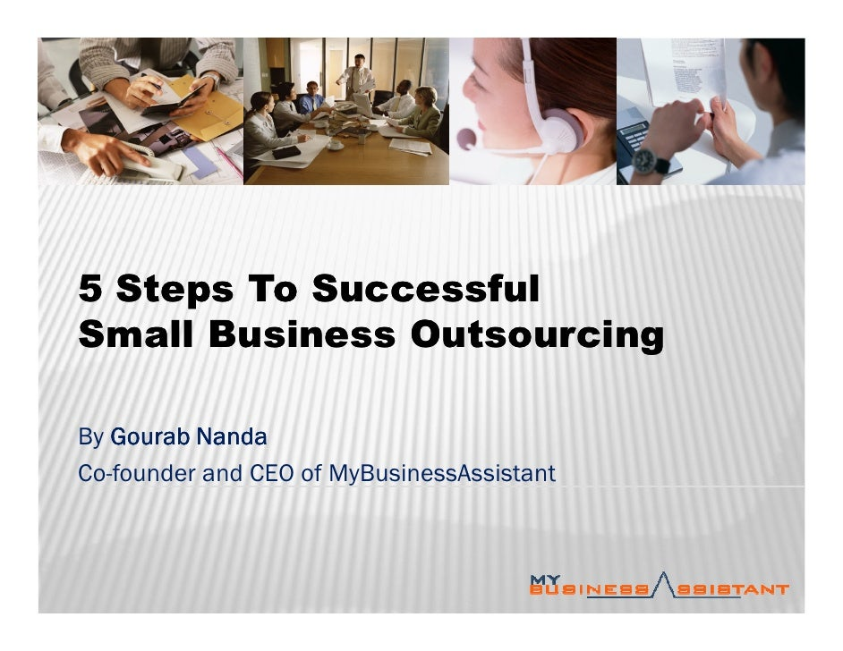 5 Steps To Successful Small Business Outsourcing  By Gourab Nanda Co-founder and CEO of MyBusinessAssistant