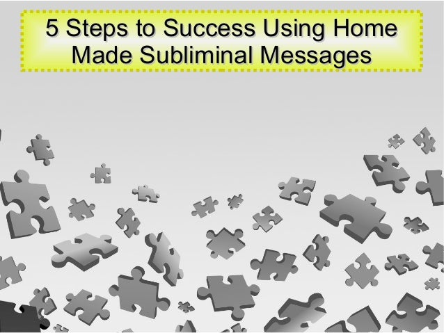 5 Steps to Success Using Home5 Steps to Success Using Home Made Subliminal MessagesMade Subliminal Messages