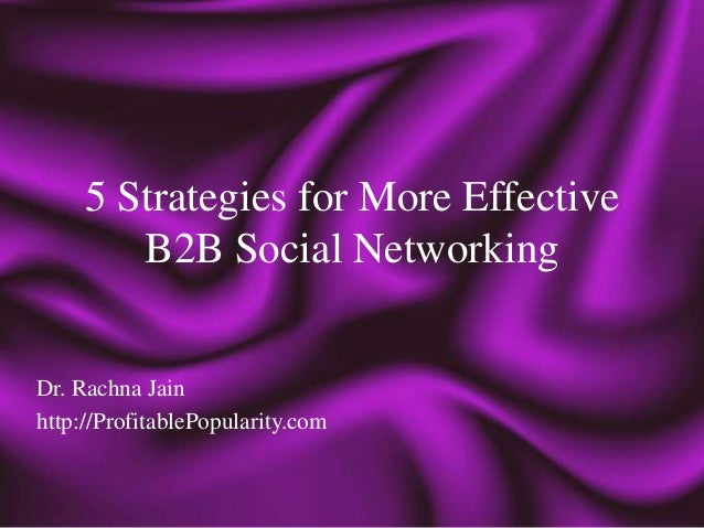 5 Strategies for More Effective        B2B Social NetworkingDr. Rachna Jainhttp://ProfitablePopularity.com