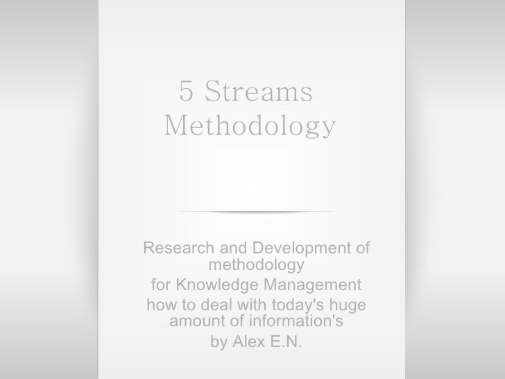 5 Streams  Methodology Research and Development of methodology for Knowledge Management how to deal with today's huge amou...