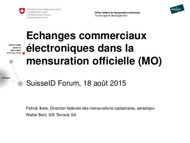 Echanges commerciaux électroniques dans la mensuration officielle (MO) SuisseID Forum, 18 août 2015 Patrick Ibele, Directi...