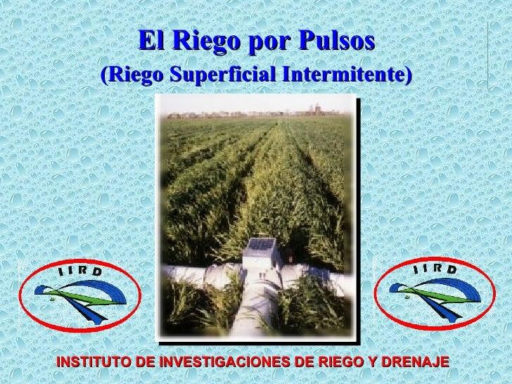 El Riego por Pulsos (Riego Superficial Intermitente) INSTITUTO DE INVESTIGACIONES DE RIEGO Y DRENAJE
