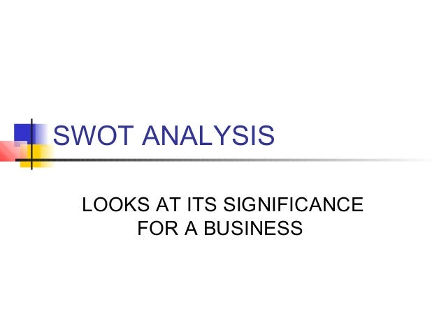 SWOT ANALYSIS LOOKS AT ITS SIGNIFICANCE FOR A BUSINESS