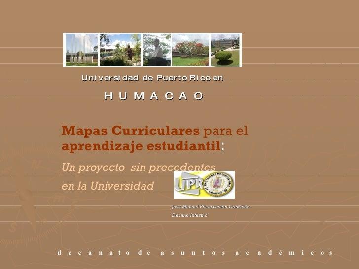 U n i v e r s i d a d  d e  P u e r t o  R i c o  e n    H  U  M  A  C  A  O Mapas Curriculares  para el  aprendizaje estu...