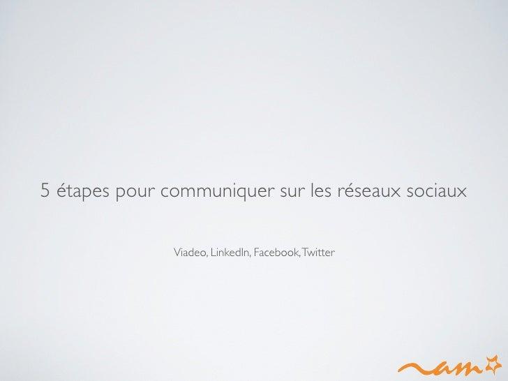 5 étapes pour communiquer sur les réseaux sociaux                 Viadeo, LinkedIn, Facebook, Twitter