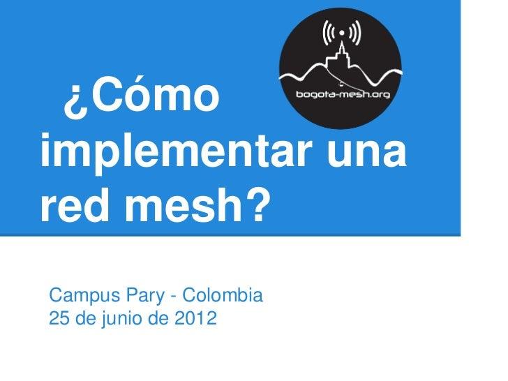 ¿Cómoimplementar unared mesh?Campus Pary - Colombia25 de junio de 2012