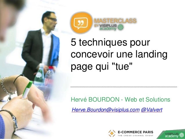 """‹N°› 5 techniques pour concevoir une landing page qui """"tue"""" Hervé BOURDON - Web et Solutions Herve.Bourdon@visiplus.com @V..."""