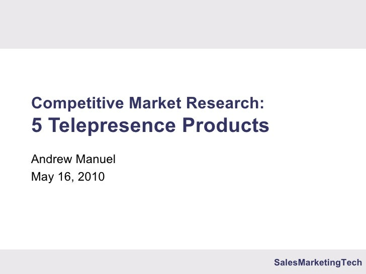 Competitive Market Research: 5 Telepresence Products Andrew Manuel May 16, 2010