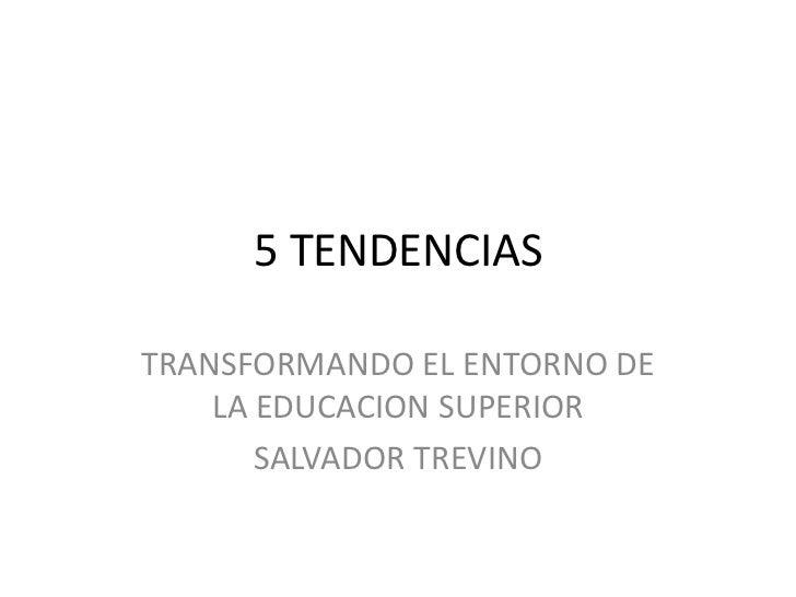 5 TENDENCIASTRANSFORMANDO EL ENTORNO DE    LA EDUCACION SUPERIOR       SALVADOR TREVINO