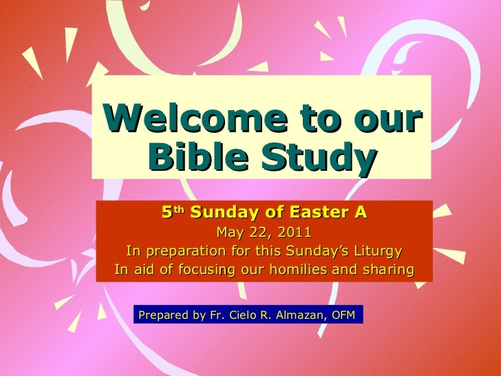 Welcome to our Bible Study 5 th  Sunday of Easter A May 22, 2011 In preparation for this Sunday's Liturgy In aid of focusi...