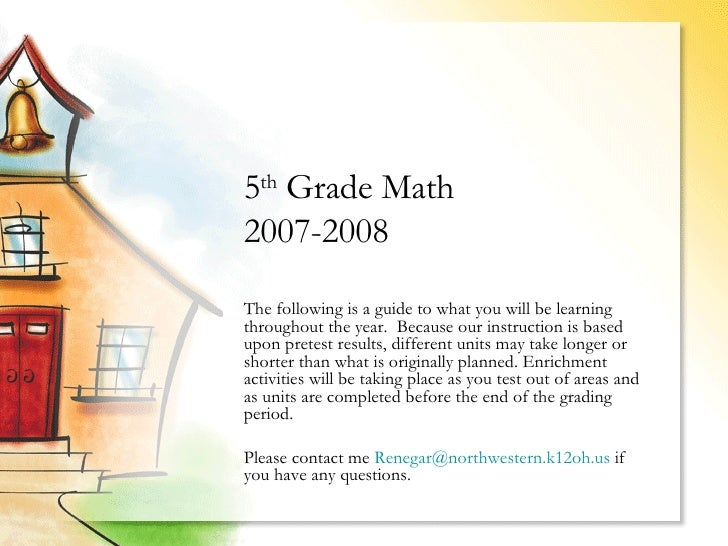 5 th  Grade Math  2007-2008  The following is a guide to what you will be learning throughout the year.  Because our instr...