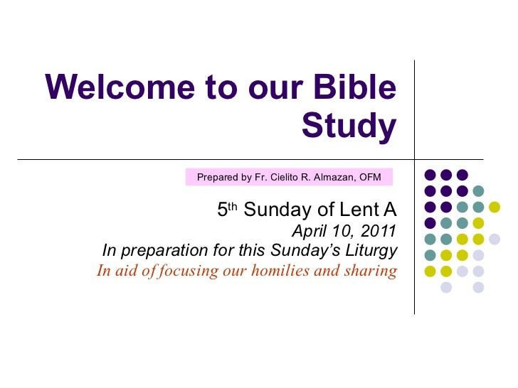 Welcome to our Bible Study 5 th  Sunday of Lent A April 10, 2011 In preparation for this Sunday's Liturgy In aid of focusi...