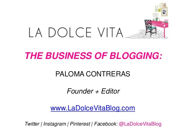 THE BUSINESS OF BLOGGING: PALOMA CONTRERAS Founder + Editor www.LaDolceVitaBlog.com Twitter | Instagram | Pinterest | Face...