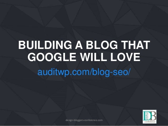 BUILDING A BLOG THAT GOOGLE WILL LOVE auditwp.com/blog-seo/ design-bloggers-conference.com