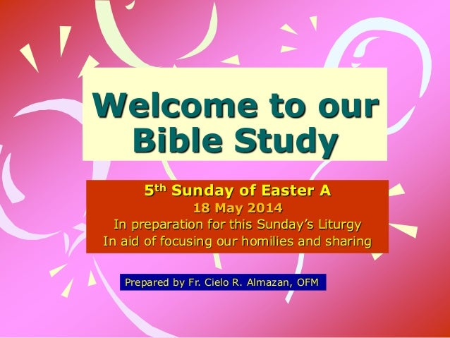 Welcome to our Bible Study 5th Sunday of Easter A 18 May 2014 In preparation for this Sunday's Liturgy In aid of focusing ...