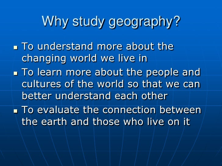 Why study geography?<br />To understand more about the changing world we live in<br />To learn more about the people and c...