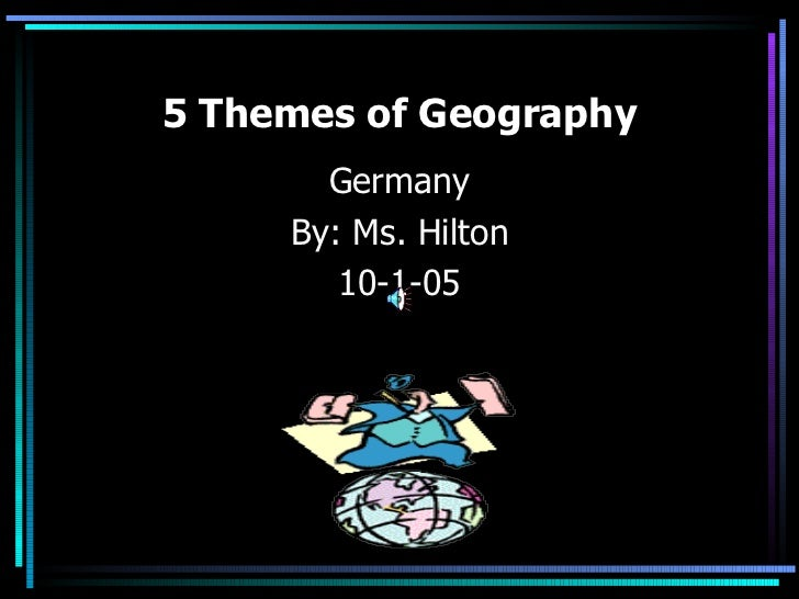 5 Themes of Geography       Germany     By: Ms. Hilton        10-1-05