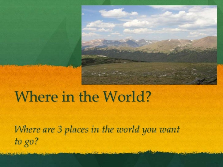 Where in the World?Where are 3 places in the world you wantto go?