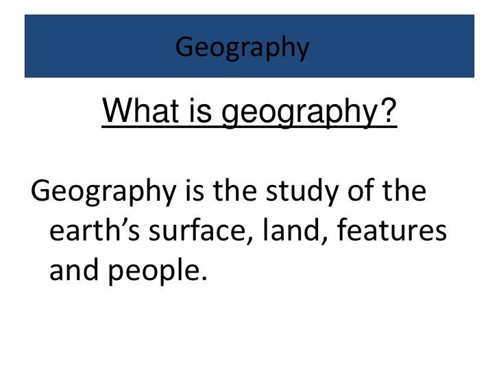 Geography<br />What is geography?<br />Geography is the study of the earth's surface, land, features and people. <br />
