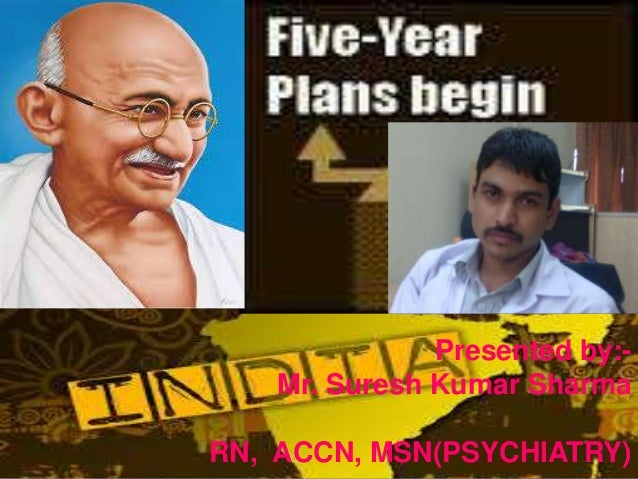 "1 ""Five Year Plans of India"" Presented by:- Mr. Suresh Kumar Sharma RN, ACCN, MSN(PSYCHIATRY)"