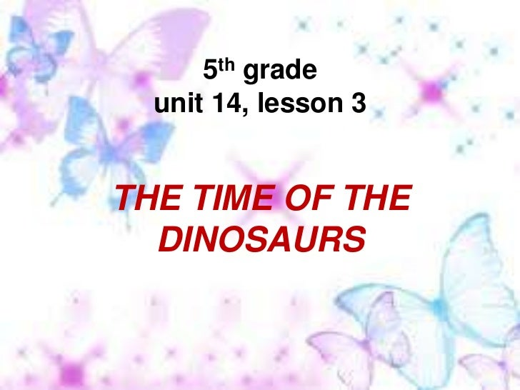 5th grade unit 14, lesson 3<br />THE TIME OF THE DINOSAURS<br />