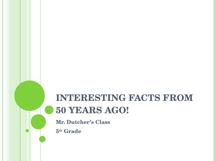 INTERESTING FACTS FROM 50 YEARS AGO! Mr. Dutcher's Class 5 th  Grade