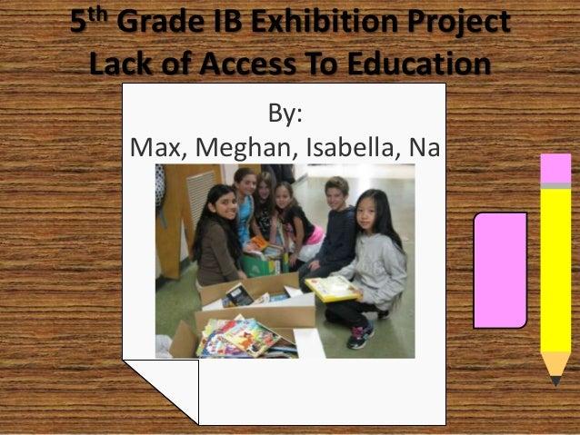 5th Grade IB Exhibition ProjectLack of Access To EducationBy:Max, Meghan, Isabella, Nathaly, Anya, and Greta