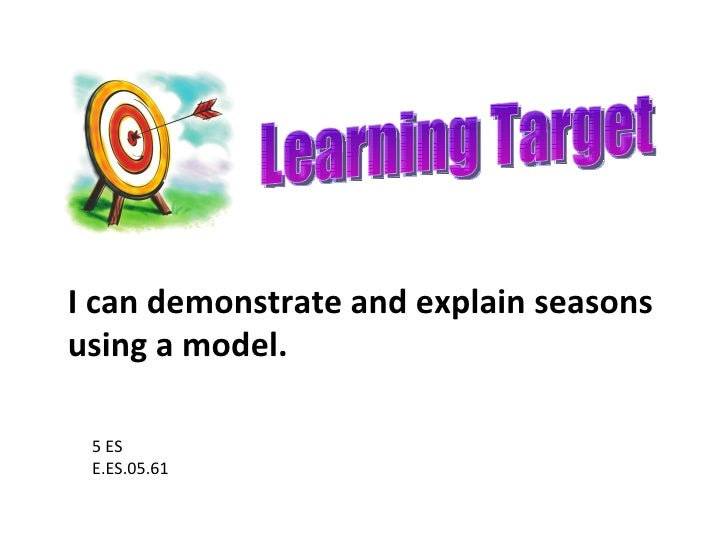 Learning Target 5 ES E.ES.05.61 I can demonstrate and explain seasons using a model.
