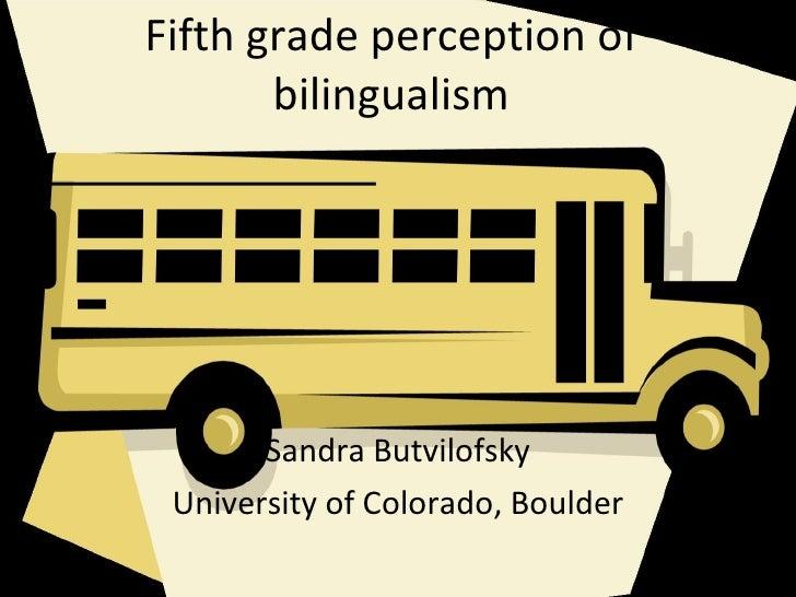 Fifth grade perception of bilingualism Sandra Butvilofsky University of Colorado, Boulder