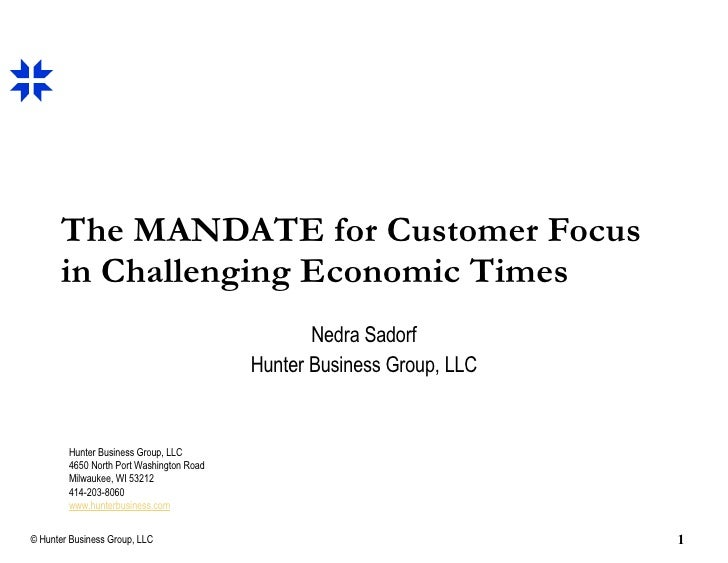 The MANDATE for Customer Focus in Challenging Economic Times Nedra Sadorf Hunter Business Group, LLC Hunter Business Group...