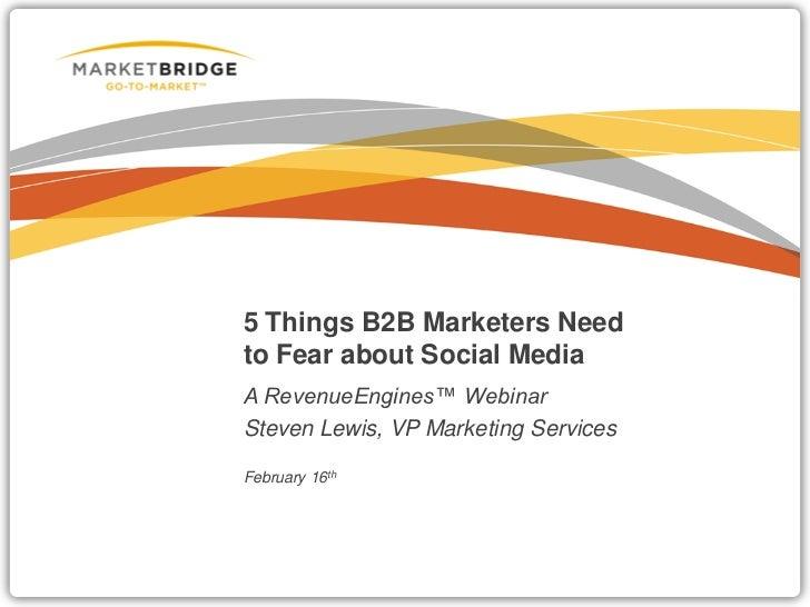 5 Things B2B Marketers Needto Fear about Social MediaA RevenueEngines™ WebinarSteven Lewis, VP Marketing ServicesFebruary ...