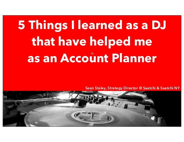≈ 5 Things I learned as a DJ that have helped me as an Account Planner Sean Staley, Strategy Director Saatchi & Saatchi NY...