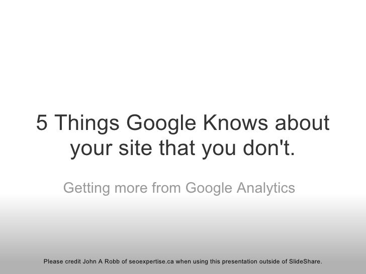 5 Things Google Knows about your site that you don't. Getting more from Google Analytics Please credit John A Robb  of seo...