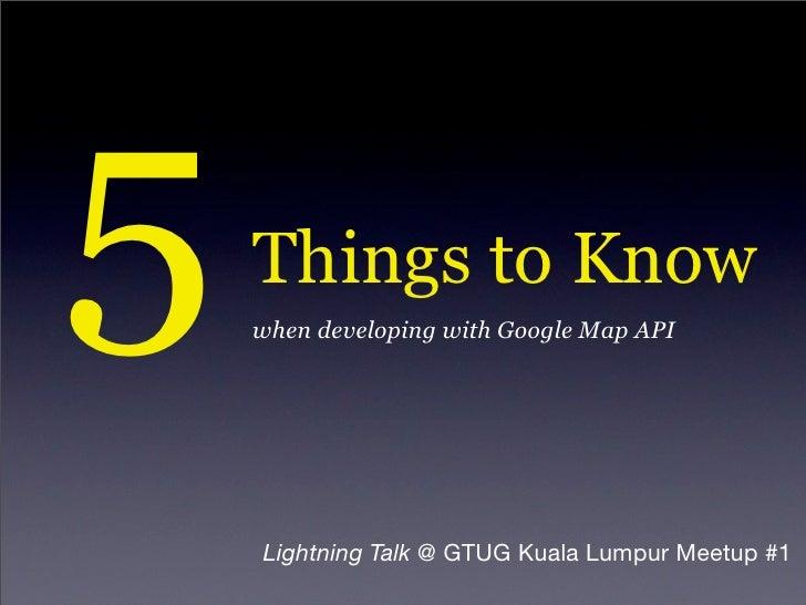 5   Things to Know     when developing with Google Map API         Lightning Talk @ GTUG Kuala Lumpur Meetup #1