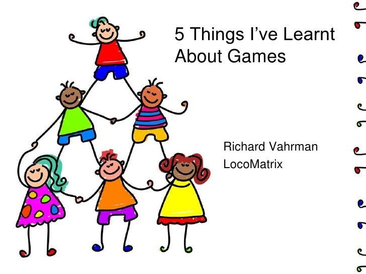 5 Things I've LearntAbout Games      Richard Vahrman      LocoMatrix