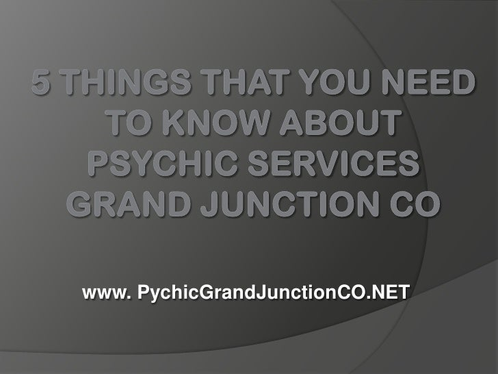 5 Things That You Need to Know About Psychic Services Grand Junction CO<br />www. PychicGrandJunctionCO.NET<br />