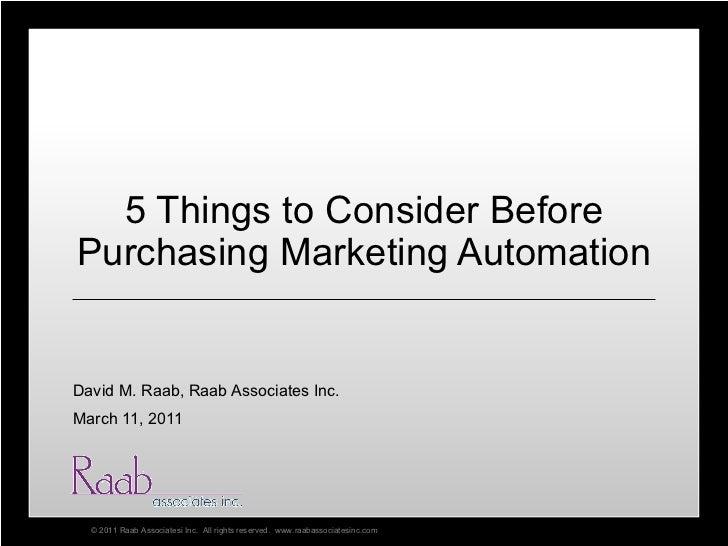 5 Things to Consider Before Purchasing Marketing Automation David M. Raab, Raab Associates Inc. March 11, 2011