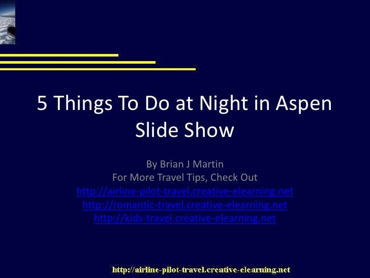 5 Things To Do at Night in AspenSlide Show<br />By Brian J Martin<br />For More Travel Tips, Check Out<br />http://airline...