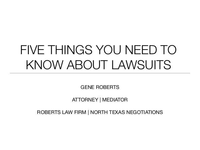 FIVE THINGS YOU NEED TO KNOW ABOUT LAWSUITS                GENE ROBERTS              ATTORNEY | MEDIATOR  ROBERTS LAW FIRM...