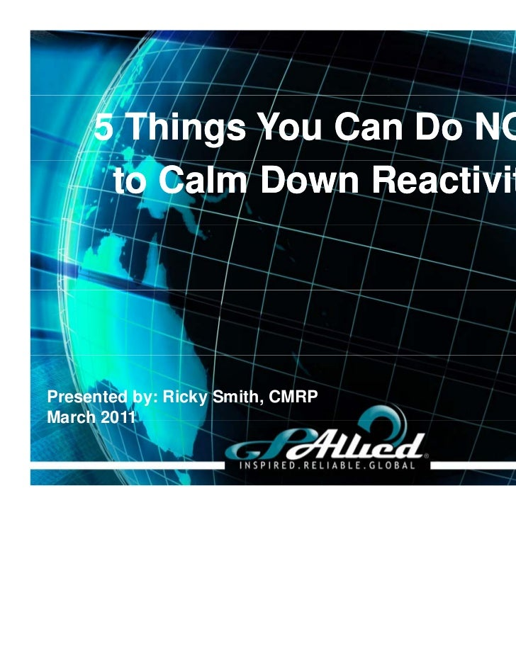 5 Things You Can Do NOW      to Calm Down ReactivityPresented by: Ricky Smith, CMRPMarch 2011                             ...